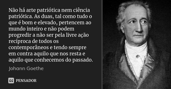 Não há arte patriótica nem ciência patriótica. As duas, tal como tudo o que é bom e elevado, pertencem ao mundo inteiro e não podem progredir a não ser pela liv... Frase de Johann Goethe.