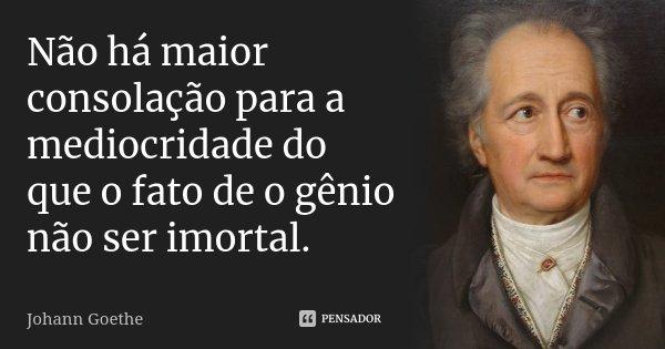 Não há maior consolação para a mediocridade do que o fato de o gênio não ser imortal.... Frase de Johann Goethe.