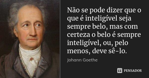Não se pode dizer que o que é inteligível seja sempre belo, mas com certeza o belo é sempre inteligível, ou, pelo menos, deve sê-lo.... Frase de Johann Goethe.