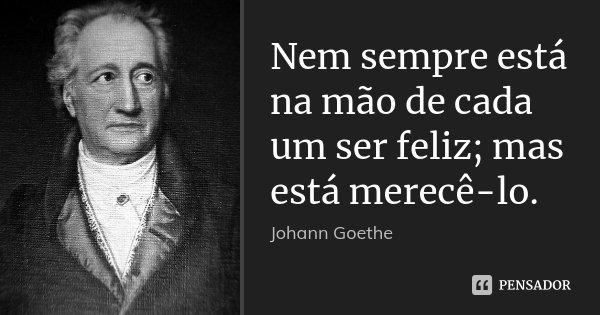 Nem sempre está na mão de cada um ser feliz; mas está merecê-lo.... Frase de Johann Goethe.