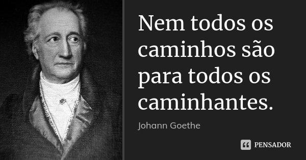 Nem todos os caminhos são para todos os caminhantes.... Frase de Johann Goethe.