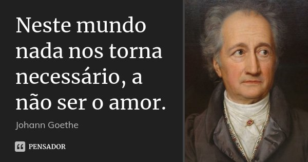 Neste mundo nada nos torna necessário, a não ser o amor.... Frase de Johann Goethe.
