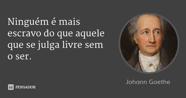 Ninguém é mais escravo do que aquele que se julga livre sem o ser.... Frase de Johann Goethe.