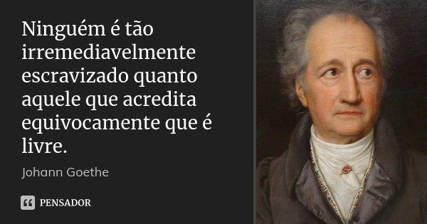 Ninguém é tão irremediavelmente escravizado quanto aquele que acredita equivocamente que é livre.... Frase de Johann Goethe.