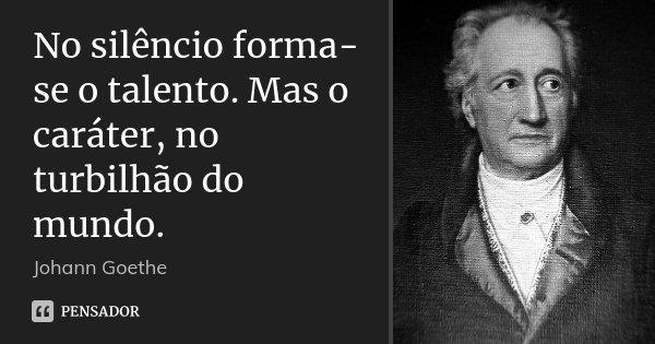 No silêncio forma-se o talento. Mas o caráter, no turbilhão do mundo.... Frase de Johann Goethe.