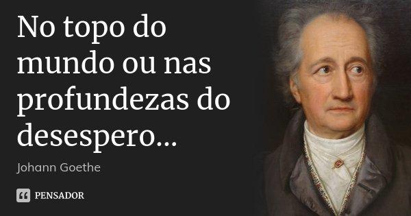 No topo do mundo ou nas profundezas do desespero...... Frase de Johann Goethe.