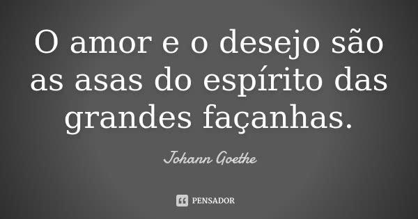 O amor e o desejo são as asas do espírito das grandes façanhas.... Frase de Johann Goethe.
