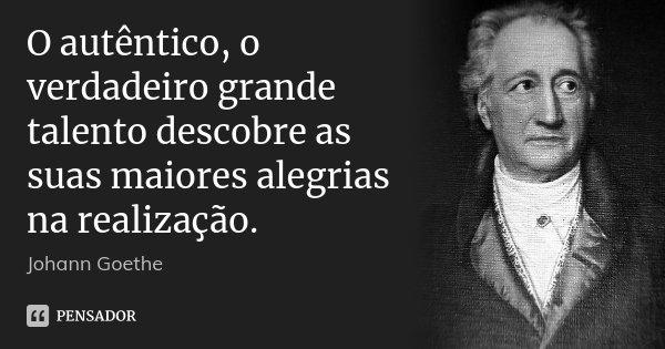 O autêntico, o verdadeiro grande talento descobre as suas maiores alegrias na realização.... Frase de Johann Goethe.