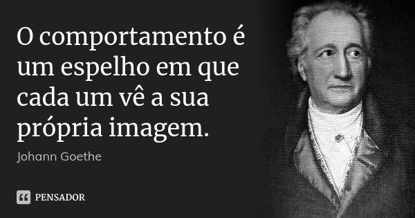 O comportamento é um espelho em que cada um vê a sua própria imagem.... Frase de Johann Goethe.