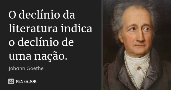 O declínio da literatura indica o declínio de uma nação.... Frase de Johann Goethe.