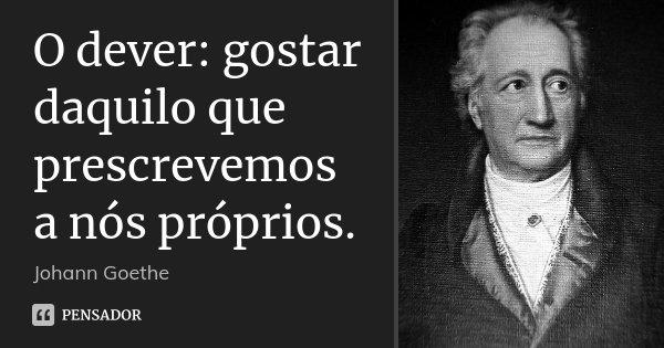 O dever: gostar daquilo que prescrevemos a nós próprios.... Frase de Johann Goethe.