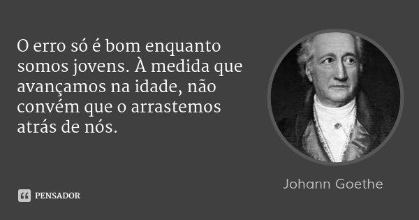 O erro só é bom enquanto somos jovens. À medida que avançamos na idade, não convém que o arrastemos atrás de nós.... Frase de Johann Goethe.