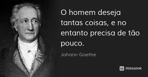 O homem deseja tantas coisas, e no entanto precisa de tão pouco.... Frase de Johann Goethe.