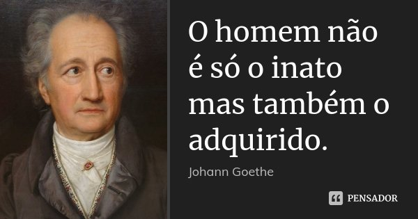 O homem não é só o inato mas também o adquirido.... Frase de Johann Goethe.