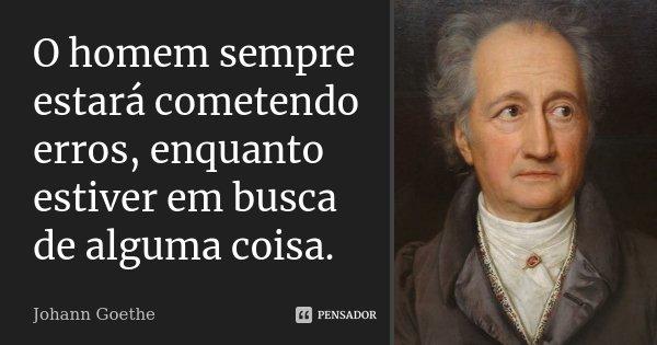 O homem sempre estará cometendo erros, enquanto estiver em busca de alguma coisa.... Frase de Johann Goethe.