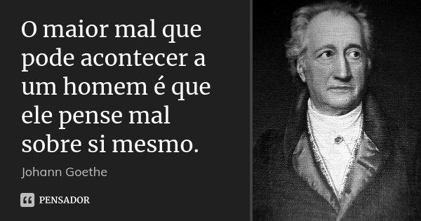 O maior mal que pode acontecer a um homem é que ele pense mal sobre si mesmo.... Frase de Johann Goethe.