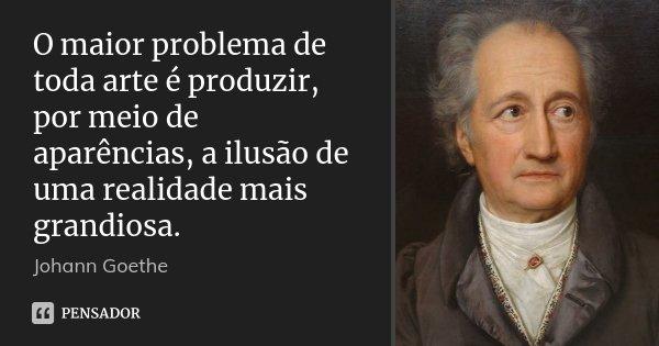 O maior problema de toda arte é produzir, por meio de aparências, a ilusão de uma realidade mais grandiosa.... Frase de Johann Goethe.