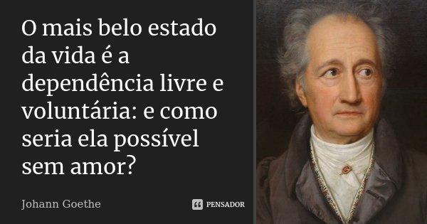 O mais belo estado da vida é a dependência livre e voluntária: e como seria ela possível sem amor?... Frase de Johann Goethe.