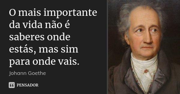 O mais importante da vida não é saberes onde estás, mas sim para onde vais.... Frase de Johann Goethe.