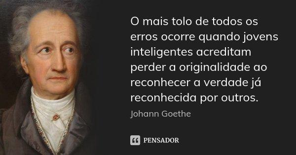 O mais tolo de todos os erros ocorre quando jovens inteligentes acreditam perder a originalidade ao reconhecer a verdade já reconhecida por outros.... Frase de Johann Goethe.