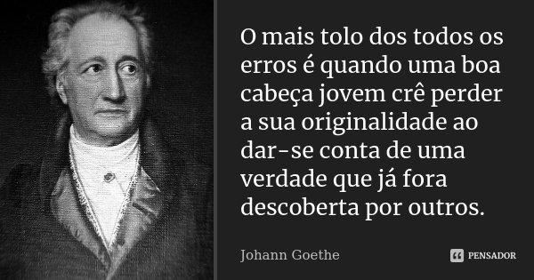O mais tolo dos todos os erros é quando uma boa cabeça jovem crê perder a sua originalidade ao dar-se conta de uma verdade que já fora descoberta por outros.... Frase de Johann Goethe.