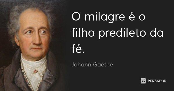 O milagre é o filho predileto da fé.... Frase de Johann Goethe.
