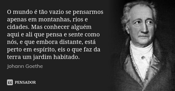 O mundo é tão vazio se pensarmos apenas em montanhas, rios e cidades. Mas conhecer alguém aqui e ali que pensa e sente como nós, e que embora distante, está per... Frase de Johann Goethe.