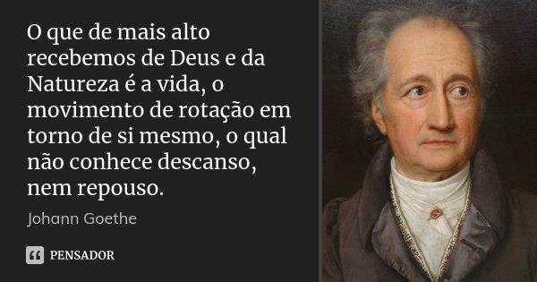 O que de mais alto recebemos de Deus e da Natureza é a vida, o movimento de rotação em torno de si mesmo, o qual não conhece descanso, nem repouso.... Frase de Johann Goethe.