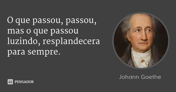 O que passou, passou, mas o que passou luzindo, resplandecera para sempre.... Frase de Johann Goethe.
