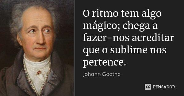 O ritmo tem algo mágico; chega a fazer-nos acreditar que o sublime nos pertence.... Frase de Johann Goethe.