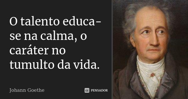 O talento educa-se na calma, o caráter no tumulto da vida.... Frase de Johann Goethe.