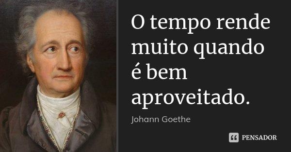 O tempo rende muito quando é bem aproveitado.... Frase de Johann Goethe.