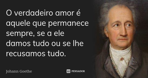 O verdadeiro amor é aquele que permanece sempre, se a ele damos tudo ou se lhe recusamos tudo.... Frase de Johann Goethe.