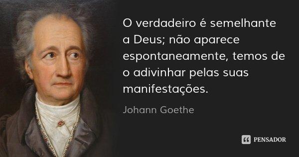 O verdadeiro é semelhante a Deus; não aparece espontaneamente, temos de o adivinhar pelas suas manifestações.... Frase de Johann Goethe.