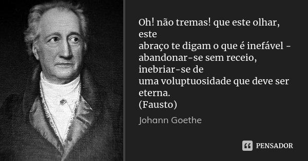 Oh! não tremas! que este olhar, este abraço te digam o que é inefável - abandonar-se sem receio, inebriar-se de uma voluptuosidade que deve ser eterna. (Fausto)... Frase de Johann Goethe.