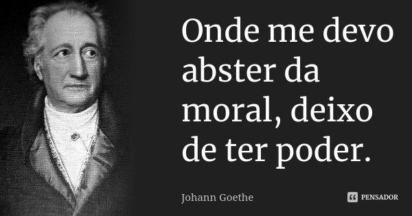 Onde me devo abster da moral, deixo de ter poder.... Frase de Johann Goethe.