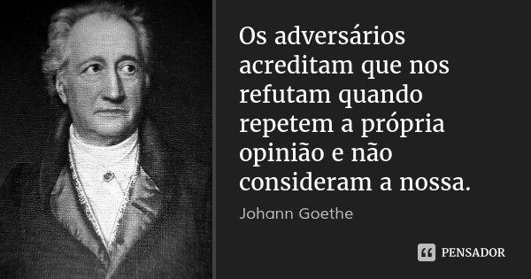 Os adversários acreditam que nos refutam quando repetem a própria opinião e não consideram a nossa.... Frase de Johann Goethe.