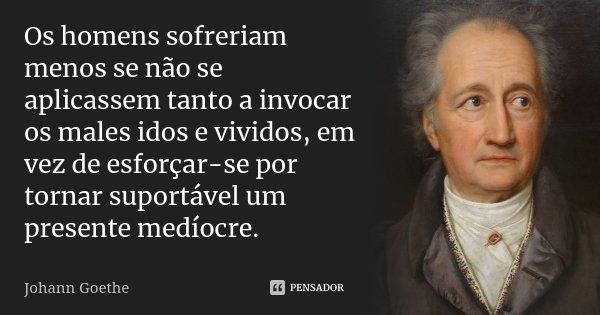 Os homens sofreriam menos se não se aplicassem tanto a invocar os males idos e vividos, em vez de esforçar-se por tornar suportável um presente medíocre.... Frase de Johann Goethe.
