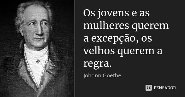 Os jovens e as mulheres querem a excepção, os velhos querem a regra.... Frase de Johann Goethe.