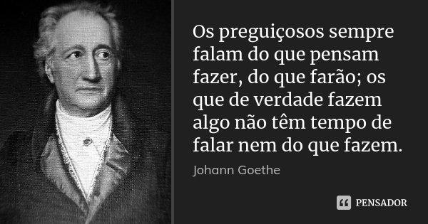 Os preguiçosos sempre falam do que pensam fazer, do que farão; os que de verdade fazem algo não têm tempo de falar nem do que fazem.... Frase de Johann Goethe.