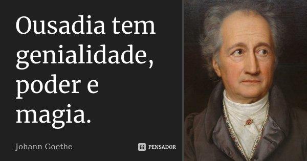 Ousadia tem genialidade, poder e magia.... Frase de Johann Goethe.