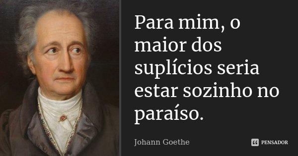 Para mim, o maior dos suplícios seria estar sozinho no Paraíso.... Frase de Johann Goethe.