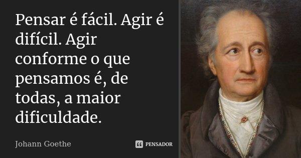Pensar é fácil. Agir é difícil. Agir conforme o que pensamos, é de todas a maior dificuldade.... Frase de Johann Goethe.