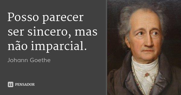 Posso parecer ser sincero, mas não imparcial.... Frase de Johann Goethe.