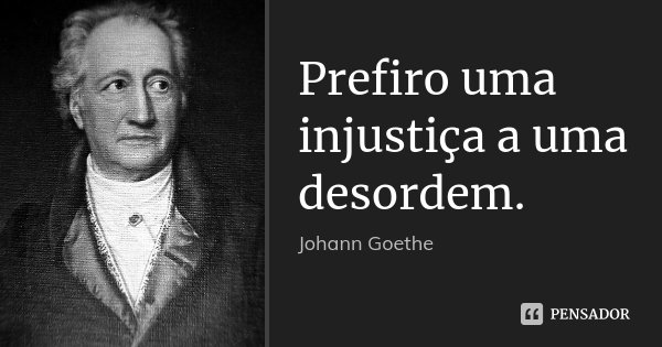 Prefiro uma injustiça a uma desordem.... Frase de Johann Goethe.