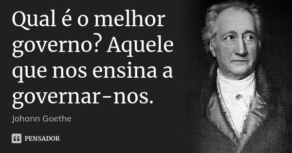 Qual é o melhor governo? Aquele que nos ensina a governar-nos.... Frase de Johann Goethe.