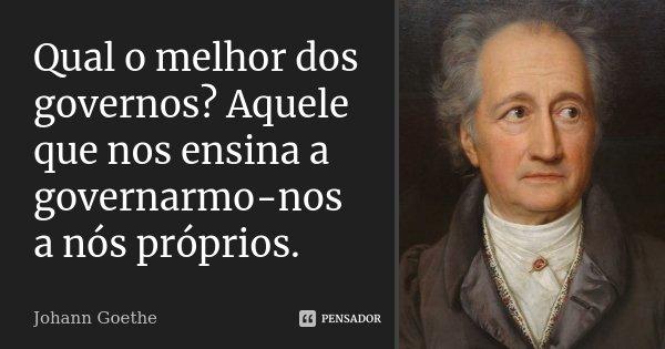 Qual o melhor dos governos? Aquele que nos ensina a governarmo-nos a nós próprios.... Frase de Johann Goethe.