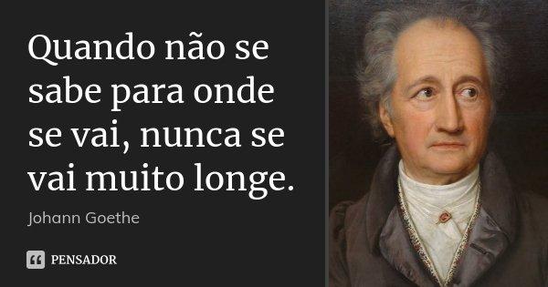 Quando não se sabe para onde se vai, nunca se vai muito longe.... Frase de Johann Goethe.