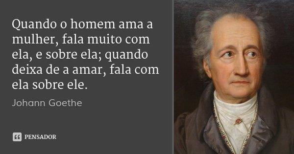 Quando o homem ama a mulher, fala muito com ela, e sobre ela; quando deixa de a amar, fala com ela sobre ele.... Frase de Johann Goethe.