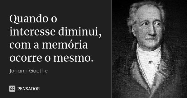 Quando o interesse diminui, com a memória ocorre o mesmo.... Frase de Johann Goethe.